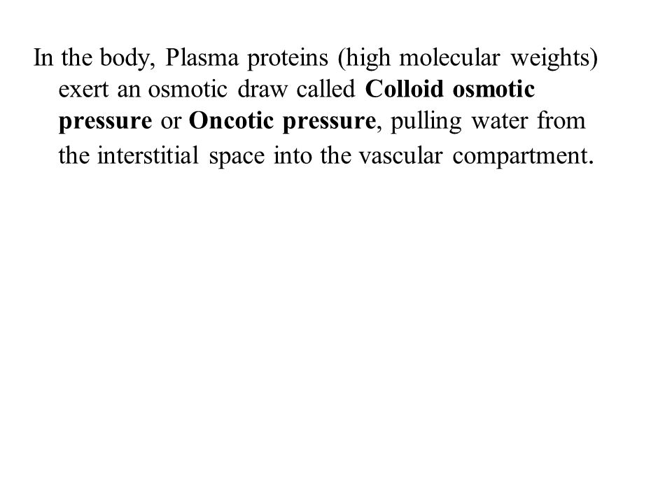 In the body, Plasma proteins (high molecular weights) exert an osmotic draw called Colloid osmotic pressure or Oncotic pressure, pulling water from the interstitial space into the vascular compartment.