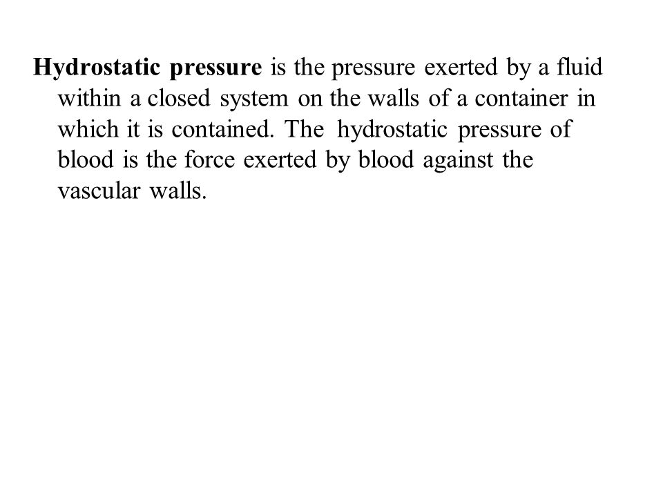 Hydrostatic pressure is the pressure exerted by a fluid within a closed system on the walls of a container in which it is contained.