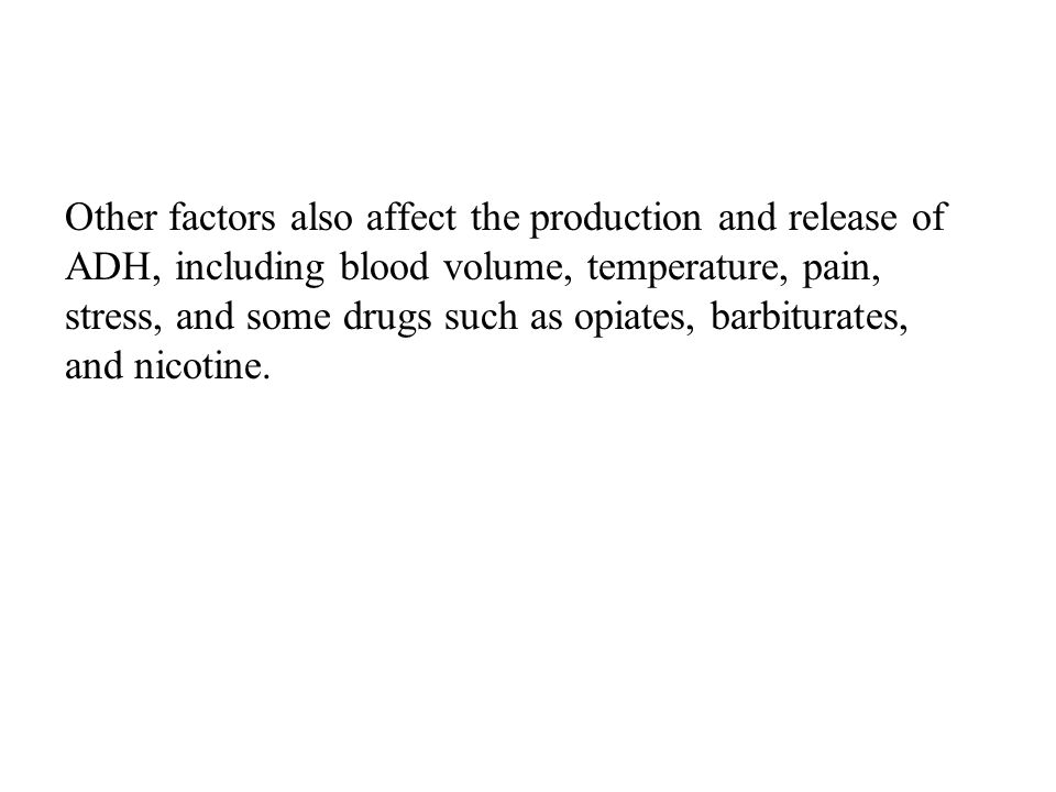 Other factors also affect the production and release of ADH, including blood volume, temperature, pain, stress, and some drugs such as opiates, barbiturates, and nicotine.
