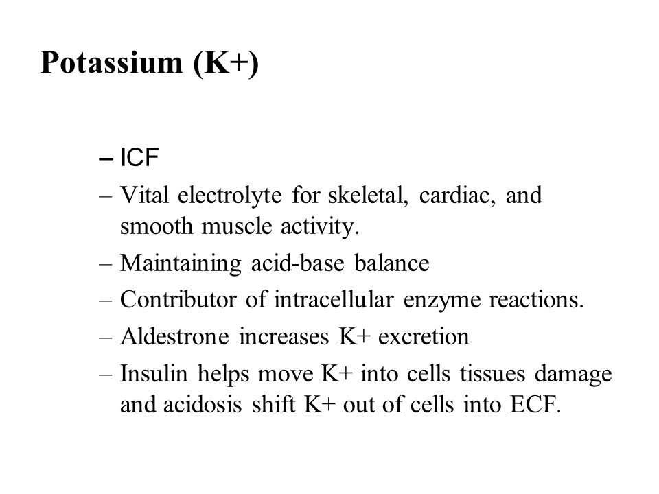 Potassium (K+) ICF. Vital electrolyte for skeletal, cardiac, and smooth muscle activity. Maintaining acid-base balance.