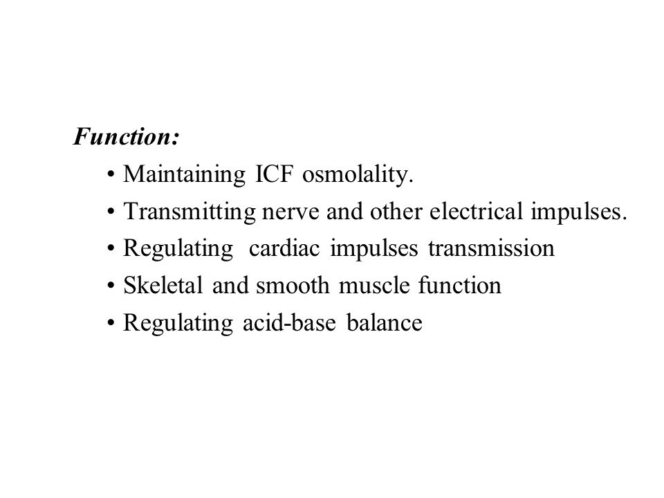 Function: Maintaining ICF osmolality. Transmitting nerve and other electrical impulses. Regulating cardiac impulses transmission.
