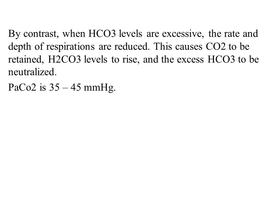 By contrast, when HCO3 levels are excessive, the rate and depth of respirations are reduced. This causes CO2 to be retained, H2CO3 levels to rise, and the excess HCO3 to be neutralized.