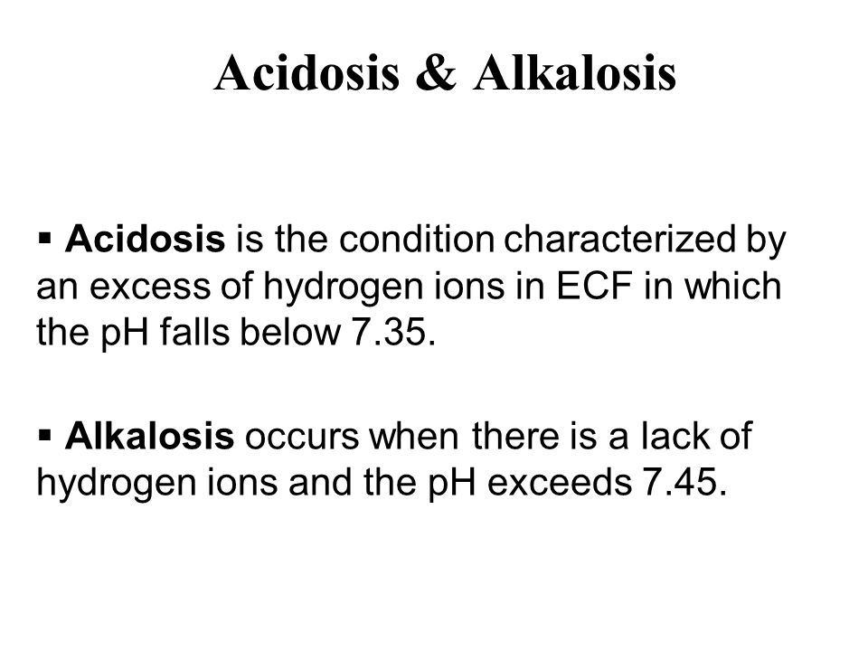 Acidosis & Alkalosis Acidosis is the condition characterized by an excess of hydrogen ions in ECF in which the pH falls below 7.35.