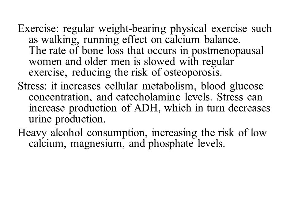 Exercise: regular weight-bearing physical exercise such as walking, running effect on calcium balance. The rate of bone loss that occurs in postmenopausal women and older men is slowed with regular exercise, reducing the risk of osteoporosis.