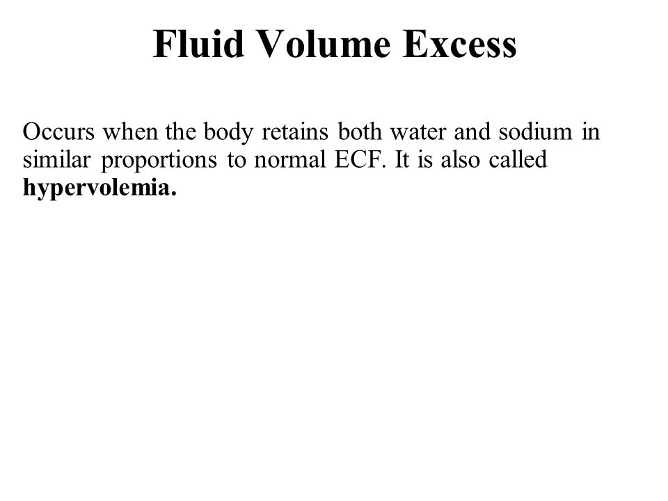 Fluid Volume Excess Occurs when the body retains both water and sodium in similar proportions to normal ECF.