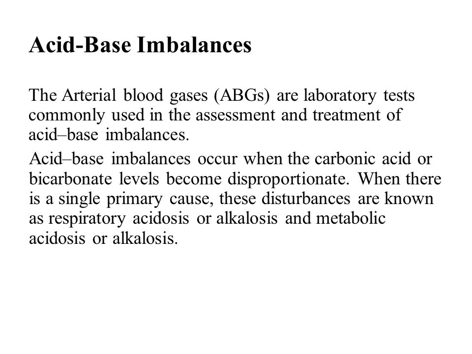 Acid-Base Imbalances The Arterial blood gases (ABGs) are laboratory tests commonly used in the assessment and treatment of acid–base imbalances.