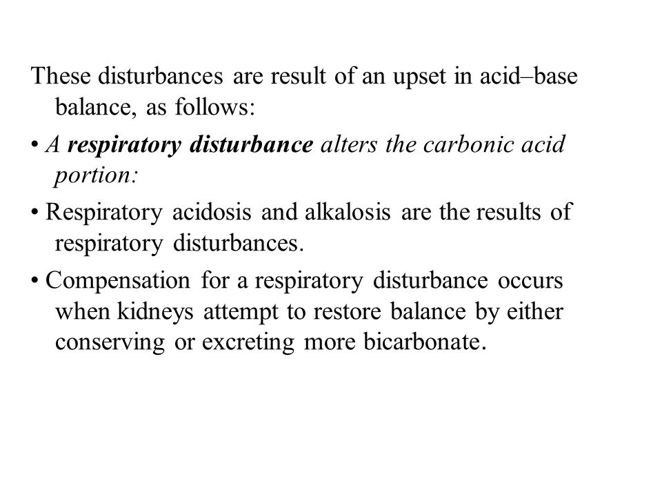 These disturbances are result of an upset in acid–base balance, as follows:
