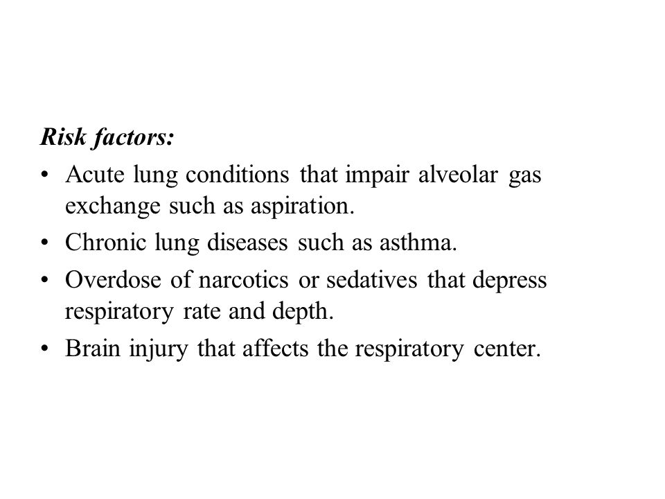 Risk factors: Acute lung conditions that impair alveolar gas exchange such as aspiration. Chronic lung diseases such as asthma.