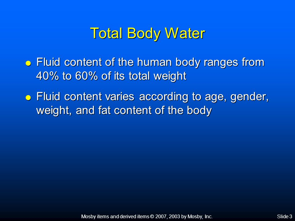 Total Body Water Fluid content of the human body ranges from 40% to 60% of its total weight.