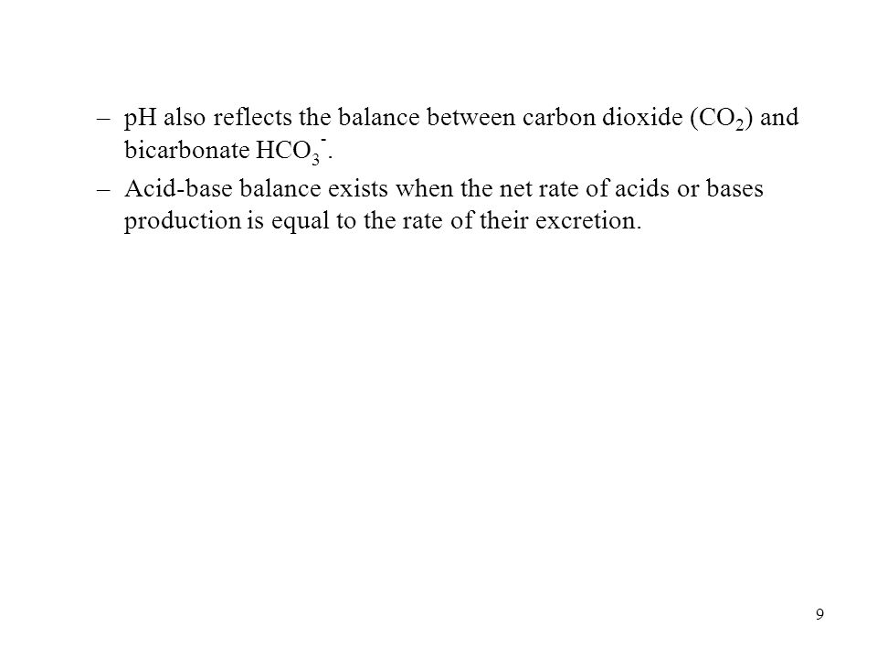 pH also reflects the balance between carbon dioxide (CO2) and bicarbonate HCO3-.
