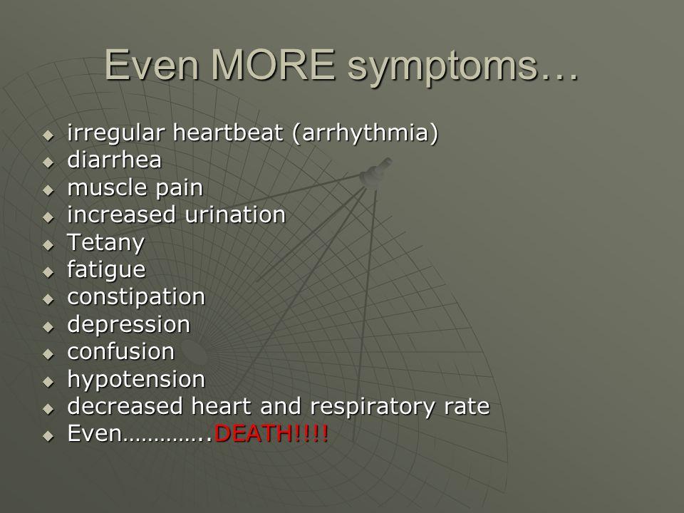 Even MORE symptoms… irregular heartbeat (arrhythmia) diarrhea