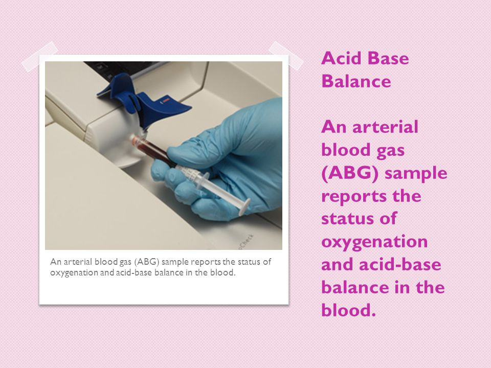 Acid Base Balance An arterial blood gas (ABG) sample reports the status of oxygenation and acid-base balance in the blood.