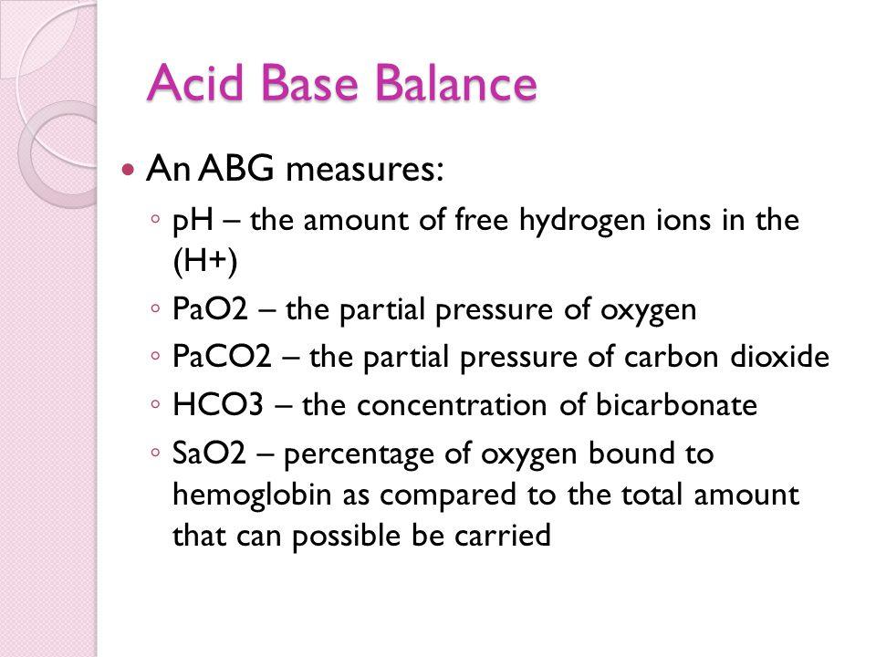 Acid Base Balance An ABG measures: