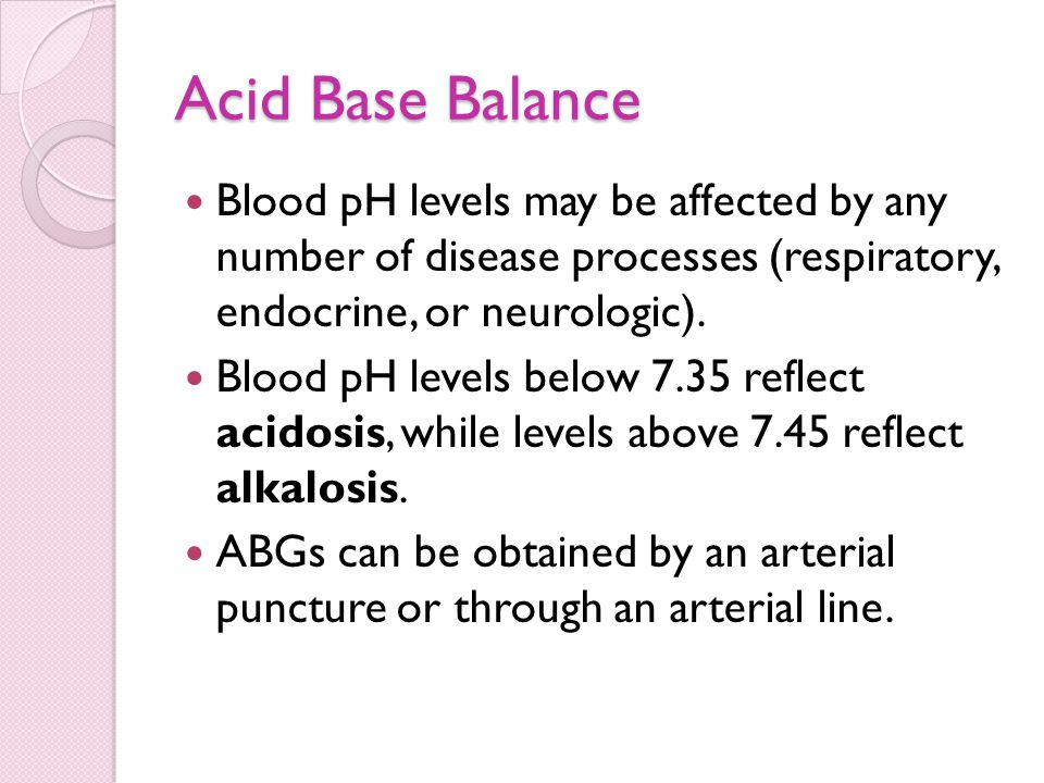 Acid Base Balance Blood pH levels may be affected by any number of disease processes (respiratory, endocrine, or neurologic).