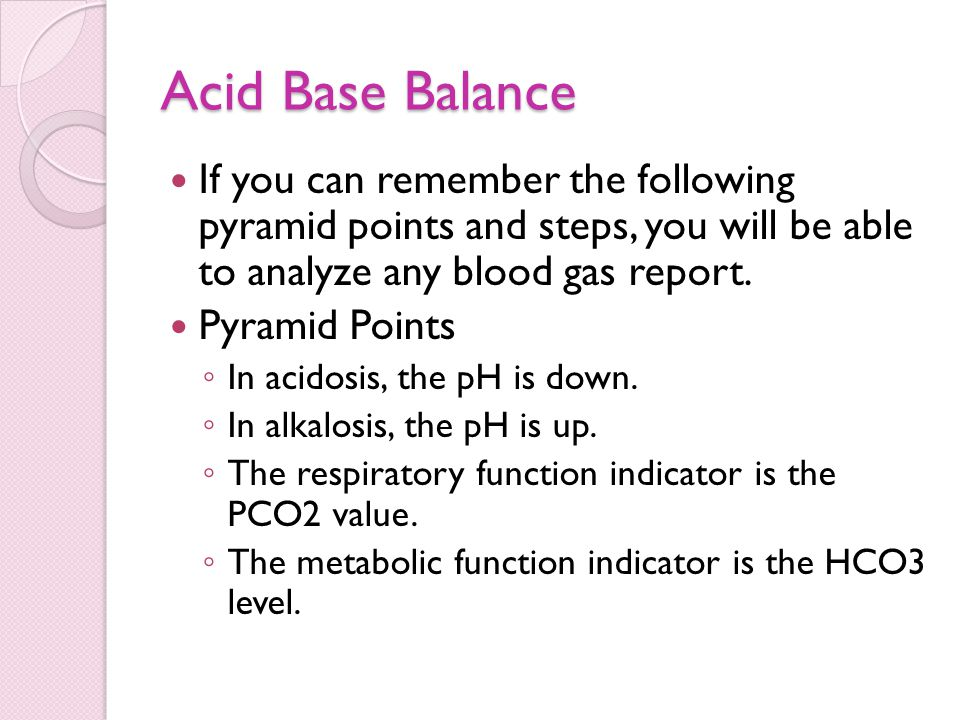 Acid Base Balance If you can remember the following pyramid points and steps, you will be able to analyze any blood gas report.