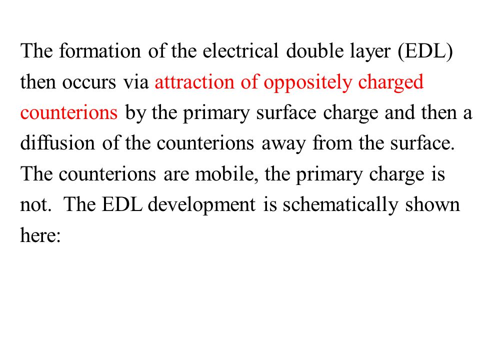 The formation of the electrical double layer (EDL) then occurs via attraction of oppositely charged counterions by the primary surface charge and then a diffusion of the counterions away from the surface.