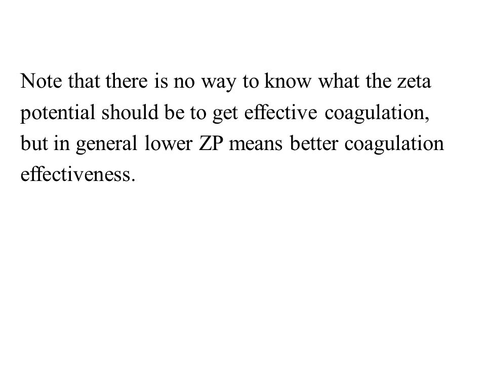 Note that there is no way to know what the zeta potential should be to get effective coagulation, but in general lower ZP means better coagulation effectiveness.