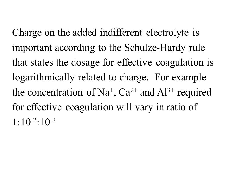 Charge on the added indifferent electrolyte is important according to the Schulze-Hardy rule that states the dosage for effective coagulation is logarithmically related to charge.