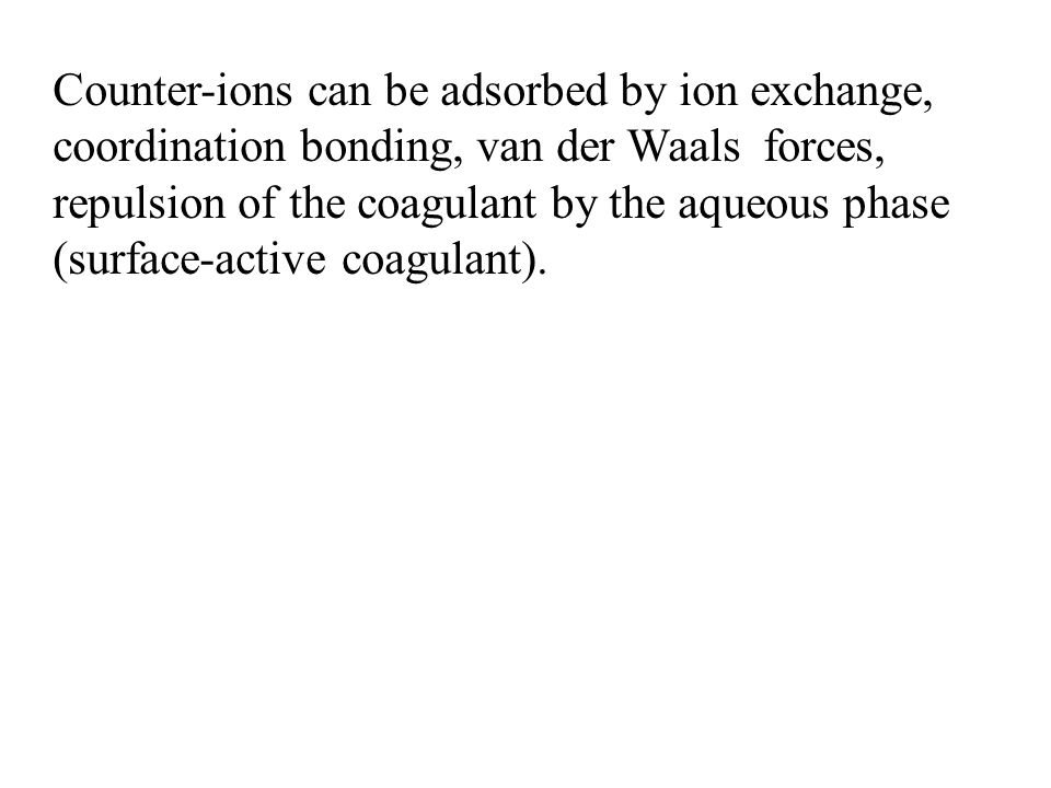 Counter-ions can be adsorbed by ion exchange, coordination bonding, van der Waals forces, repulsion of the coagulant by the aqueous phase (surface-active coagulant).