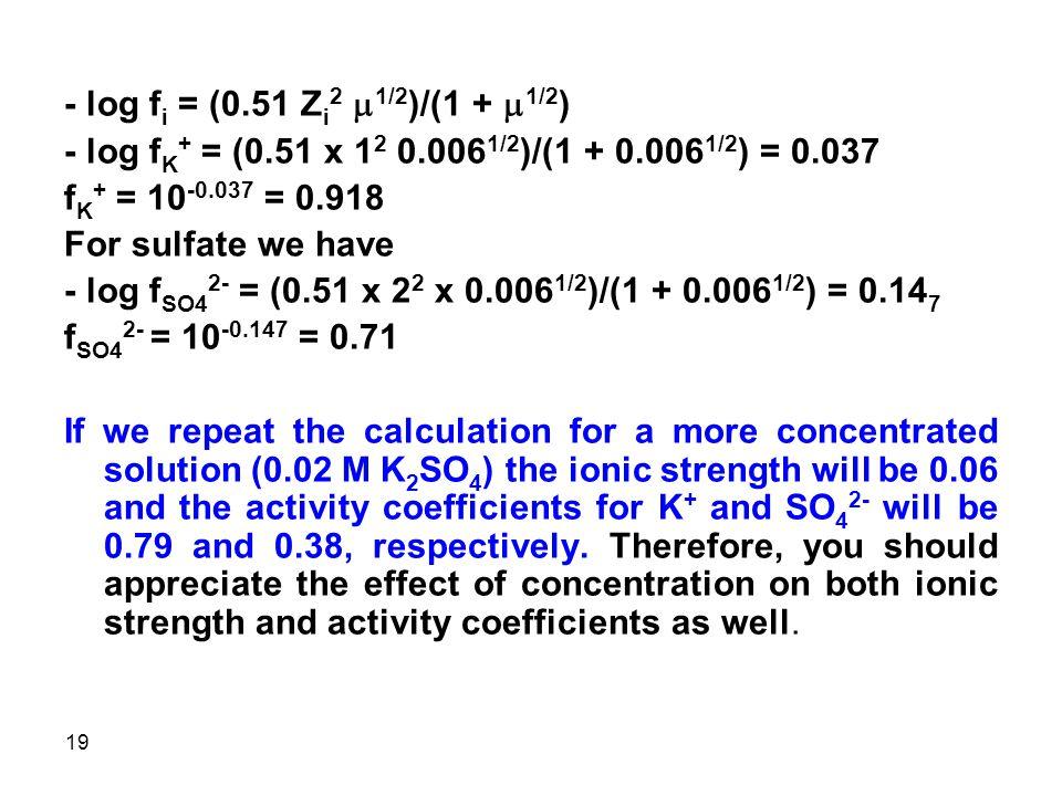- log fi = (0.51 Zi2 m1/2)/(1 + m1/2) - log fK+ = (0.51 x 12 0.0061/2)/(1 + 0.0061/2) = 0.037. fK+ = 10-0.037 = 0.918.