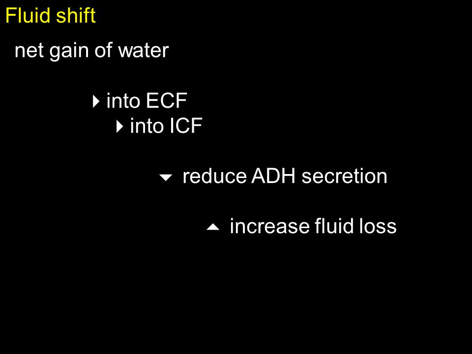 Fluid shift net gain of water into ECF into ICF  reduce ADH secretion  increase fluid loss