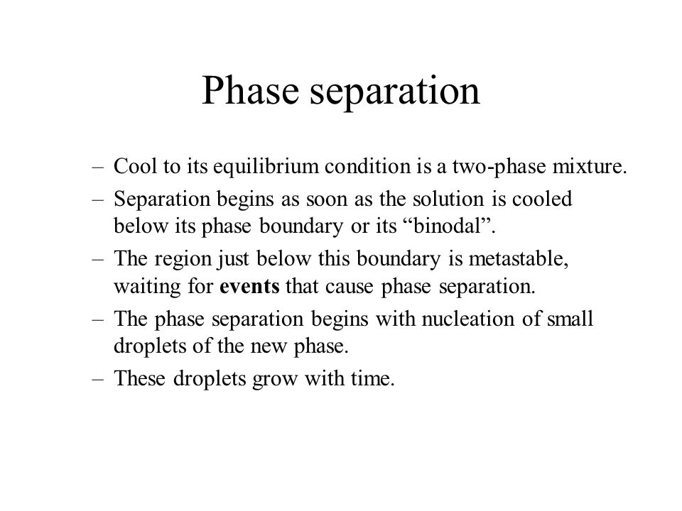 Phase separation Cool to its equilibrium condition is a two-phase mixture.