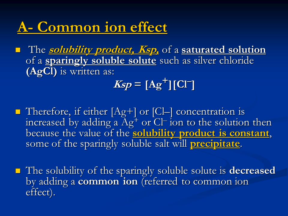 A- Common ion effect The solubility product, Ksp, of a saturated solution of a sparingly soluble solute such as silver chloride (AgCl) is written as: