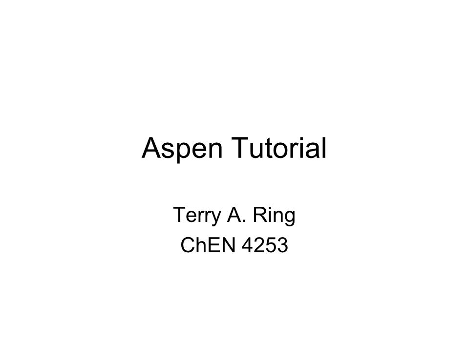 Aspen Tutorial Terry A. Ring ChEN 4253