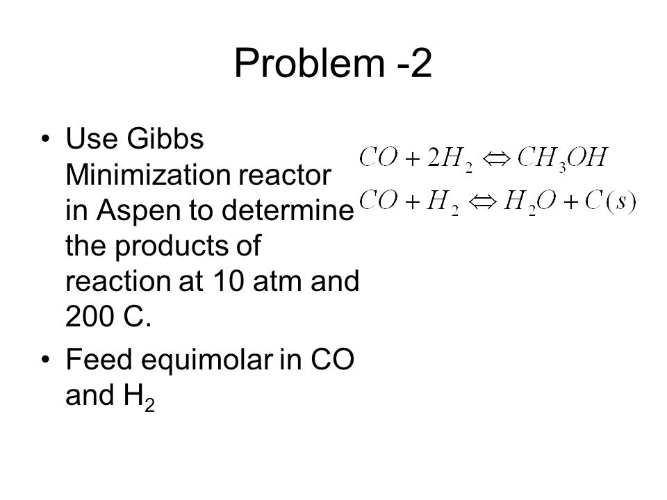Problem -2 Use Gibbs Minimization reactor in Aspen to determine the products of reaction at 10 atm and 200 C.