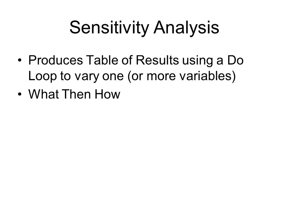 Sensitivity Analysis Produces Table of Results using a Do Loop to vary one (or more variables) What Then How.