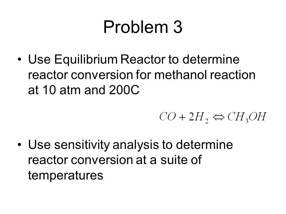 Problem 3 Use Equilibrium Reactor to determine reactor conversion for methanol reaction at 10 atm and 200C.