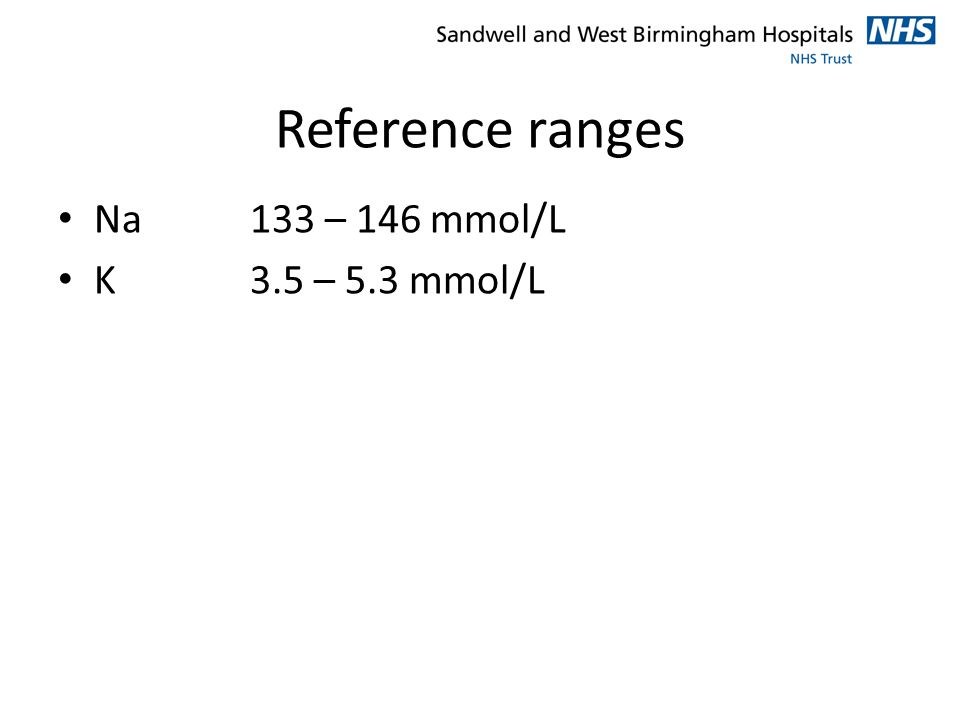 Reference ranges Na 133 – 146 mmol/L K 3.5 – 5.3 mmol/L