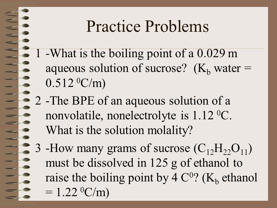 Practice Problems -What is the boiling point of a 0.029 m aqueous solution of sucrose (Kb water = 0.512 0C/m)