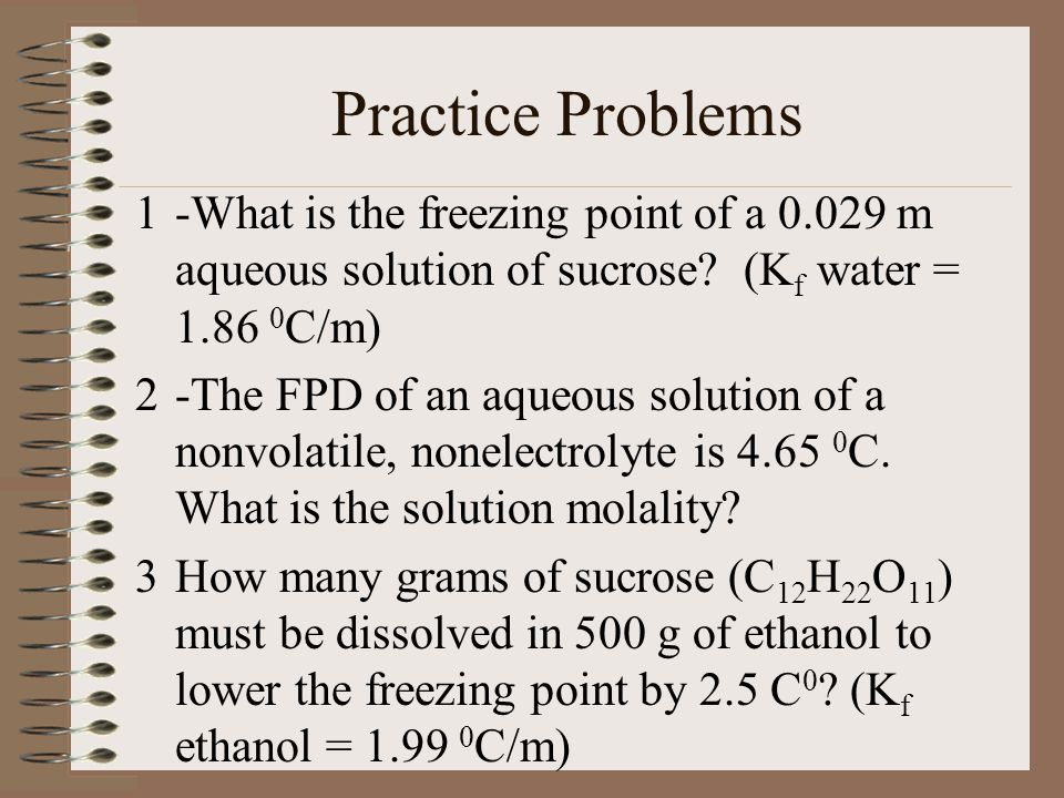 Practice Problems -What is the freezing point of a 0.029 m aqueous solution of sucrose (Kf water = 1.86 0C/m)