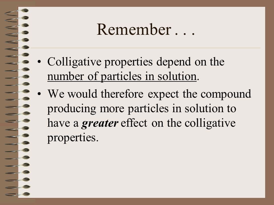Remember . . . Colligative properties depend on the number of particles in solution.