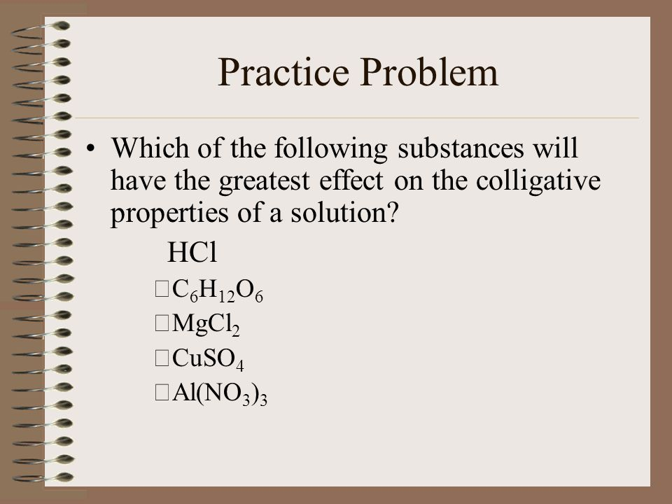 Practice Problem Which of the following substances will have the greatest effect on the colligative properties of a solution