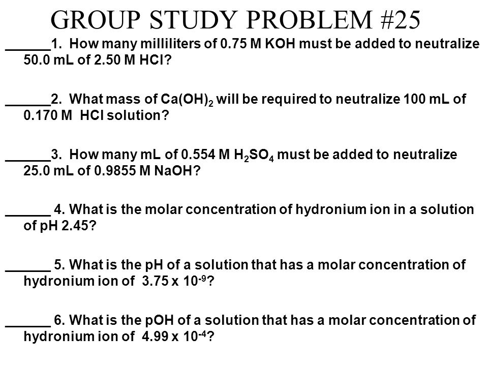 GROUP STUDY PROBLEM #25 ______1. How many milliliters of 0.75 M KOH must be added to neutralize 50.0 mL of 2.50 M HCl