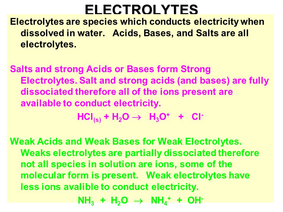 ELECTROLYTES Electrolytes are species which conducts electricity when dissolved in water. Acids, Bases, and Salts are all electrolytes.
