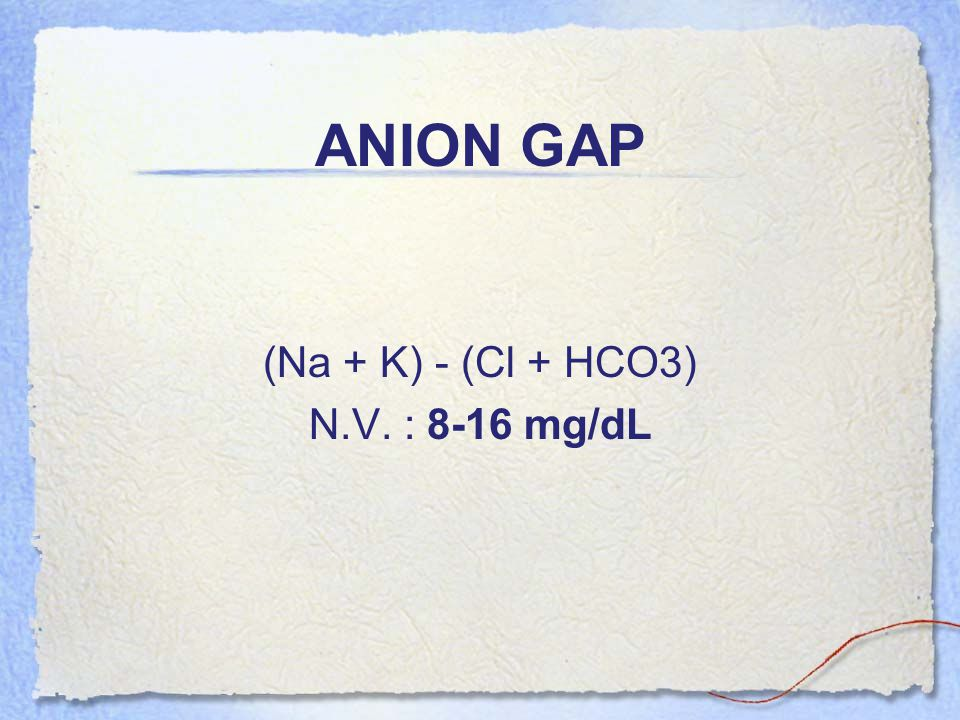 ANION GAP (Na + K) - (Cl + HCO3) N.V. : 8-16 mg/dL