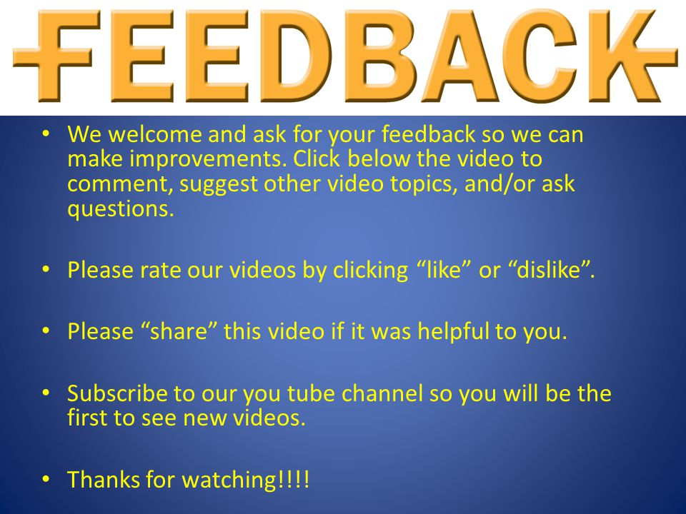 We welcome and ask for your feedback so we can make improvements