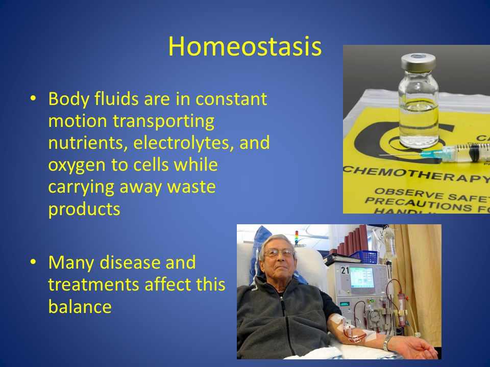 Homeostasis Body fluids are in constant motion transporting nutrients, electrolytes, and oxygen to cells while carrying away waste products.