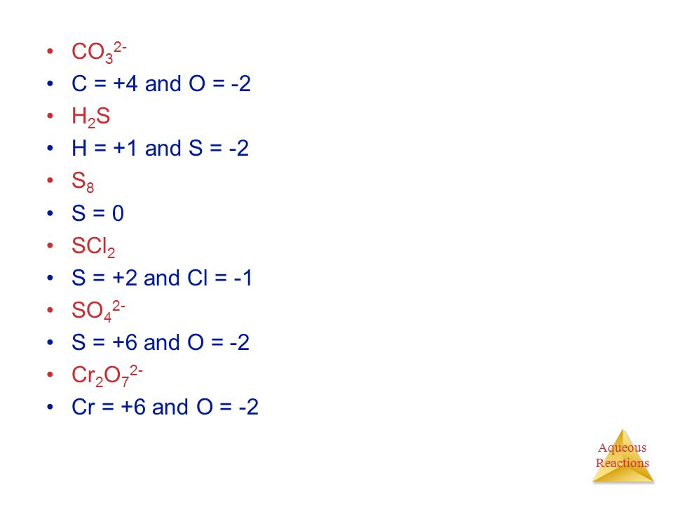 CO32- C = +4 and O = -2. H2S. H = +1 and S = -2. S8. S = 0. SCl2. S = +2 and Cl = -1. SO42- S = +6 and O = -2.