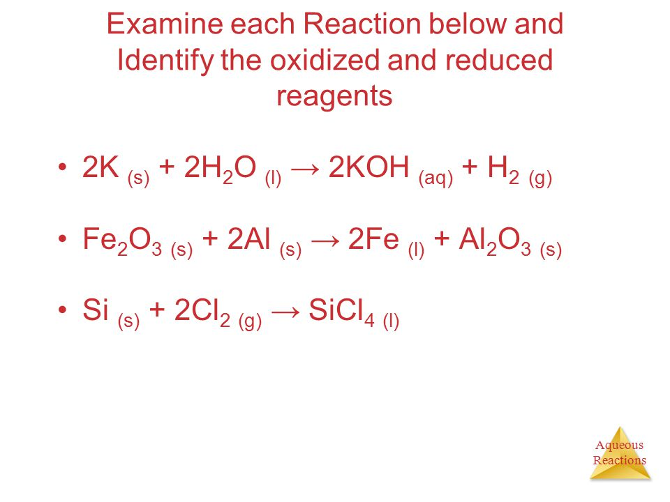 Examine each Reaction below and Identify the oxidized and reduced reagents