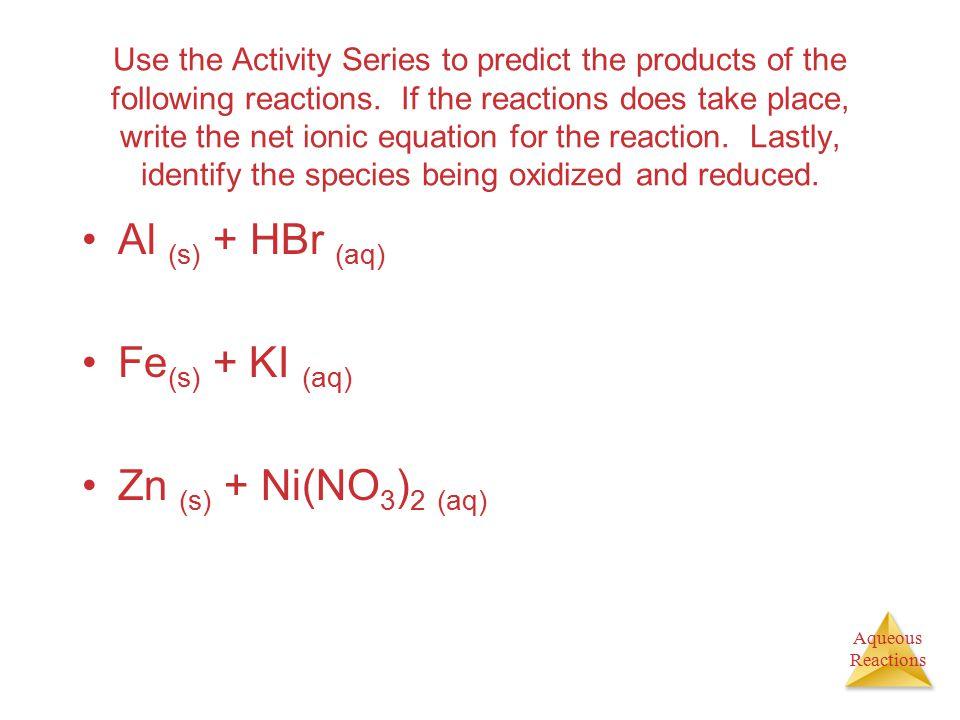 Al (s) + HBr (aq) Fe(s) + KI (aq) Zn (s) + Ni(NO3)2 (aq)