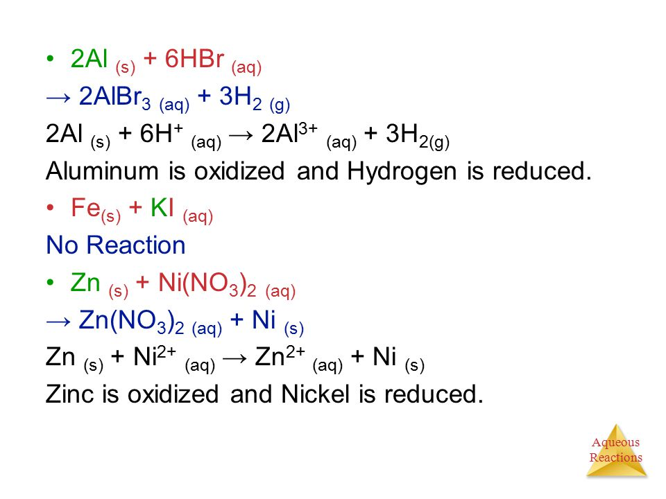 2Al (s) + 6HBr (aq) → 2AlBr3 (aq) + 3H2 (g) 2Al (s) + 6H+ (aq) → 2Al3+ (aq) + 3H2(g) Aluminum is oxidized and Hydrogen is reduced.