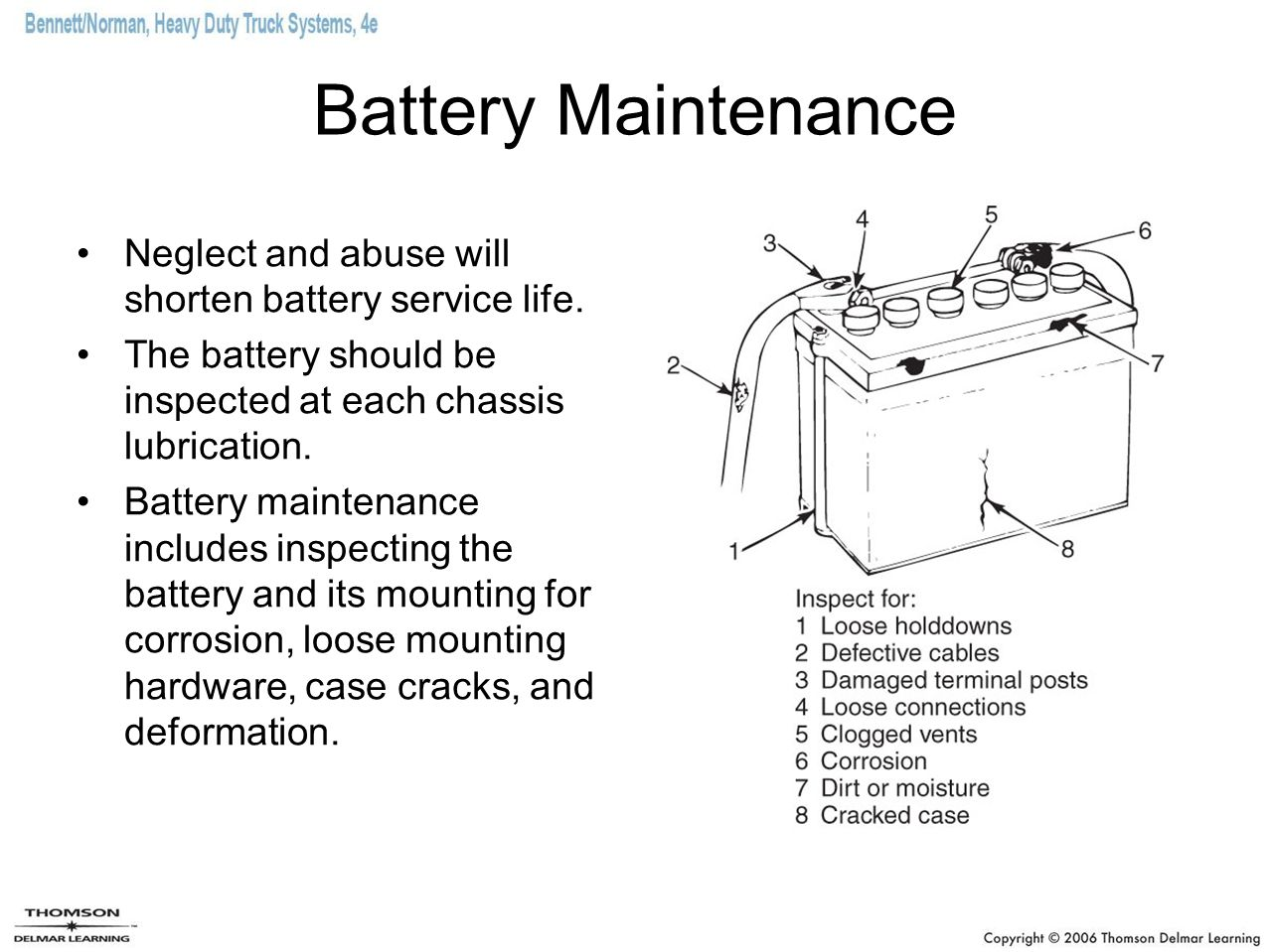 Battery Maintenance Neglect and abuse will shorten battery service life. The battery should be inspected at each chassis lubrication.