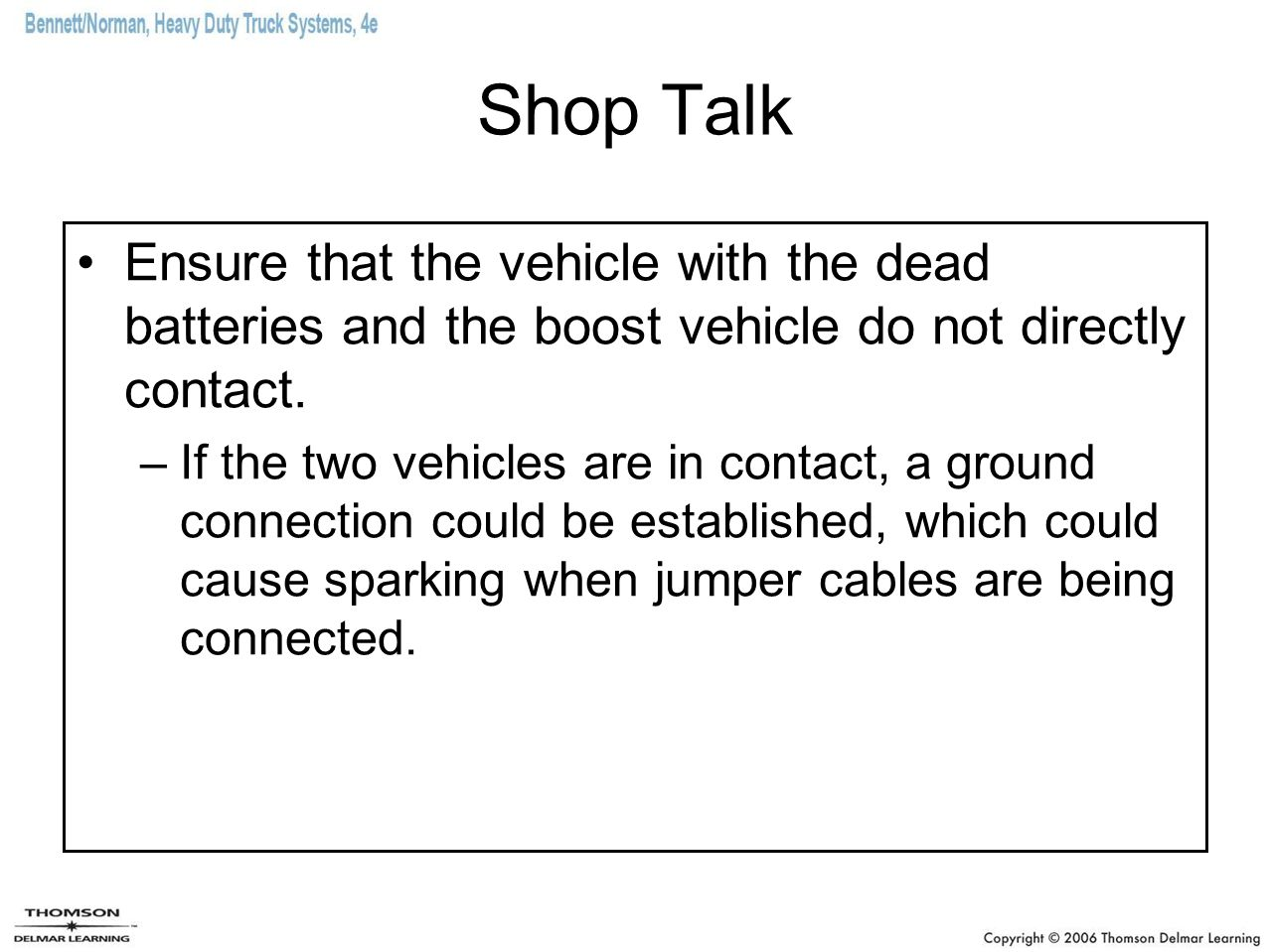 Shop Talk Ensure that the vehicle with the dead batteries and the boost vehicle do not directly contact.