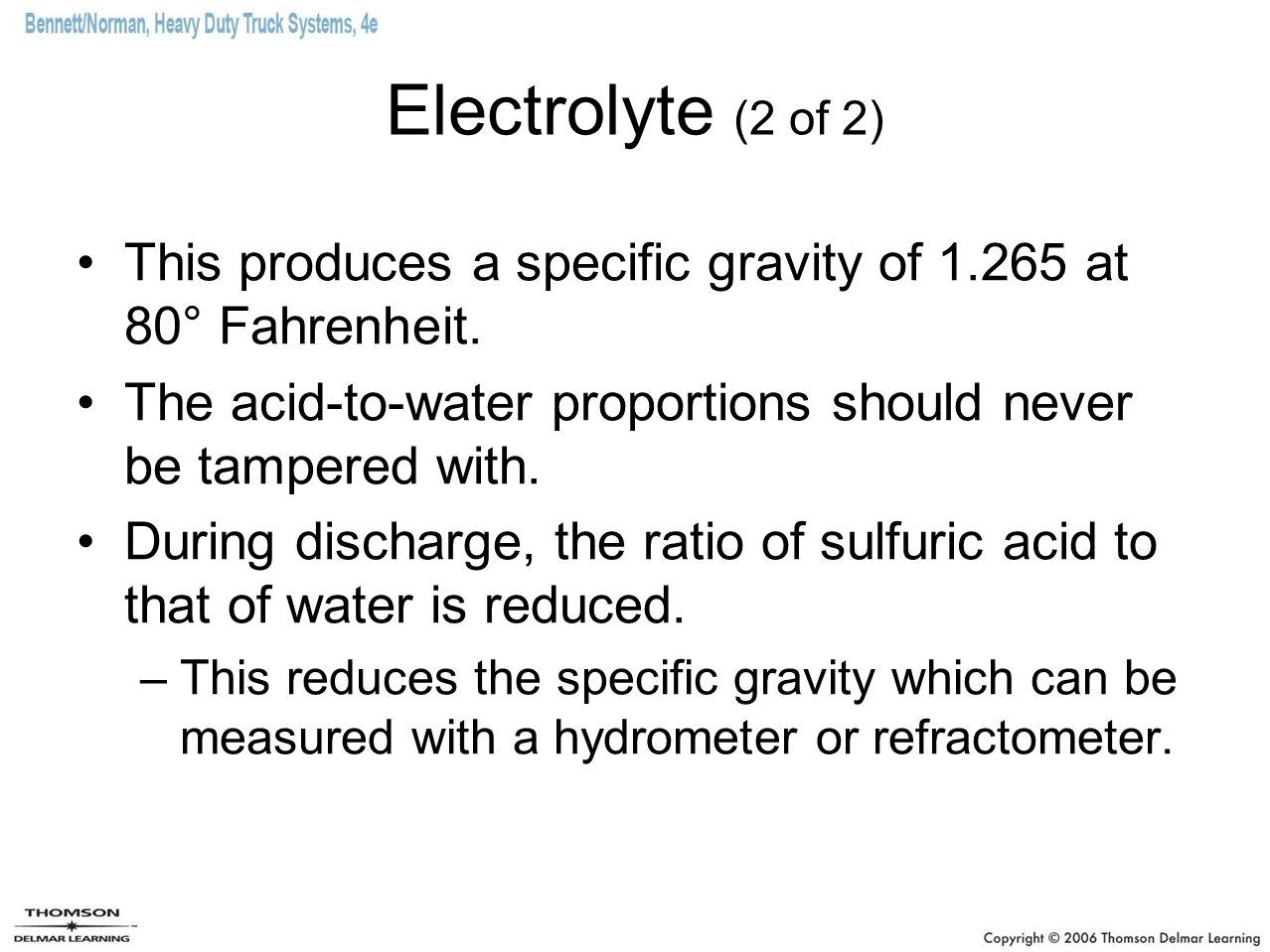 Electrolyte (2 of 2) This produces a specific gravity of 1.265 at 80° Fahrenheit. The acid-to-water proportions should never be tampered with.