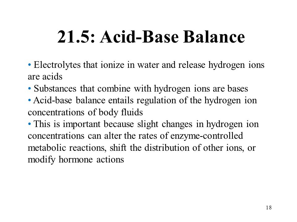 21.5: Acid-Base Balance Electrolytes that ionize in water and release hydrogen ions are acids. Substances that combine with hydrogen ions are bases.
