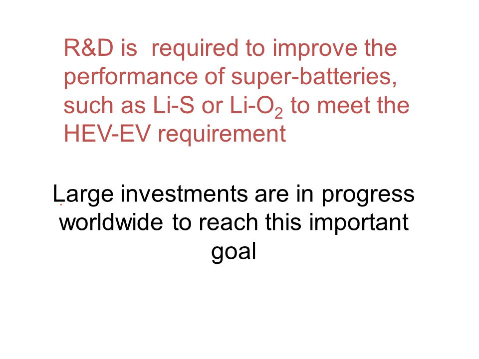 R&D is required to improve the performance of super-batteries, such as Li-S or Li-O2 to meet the HEV-EV requirement